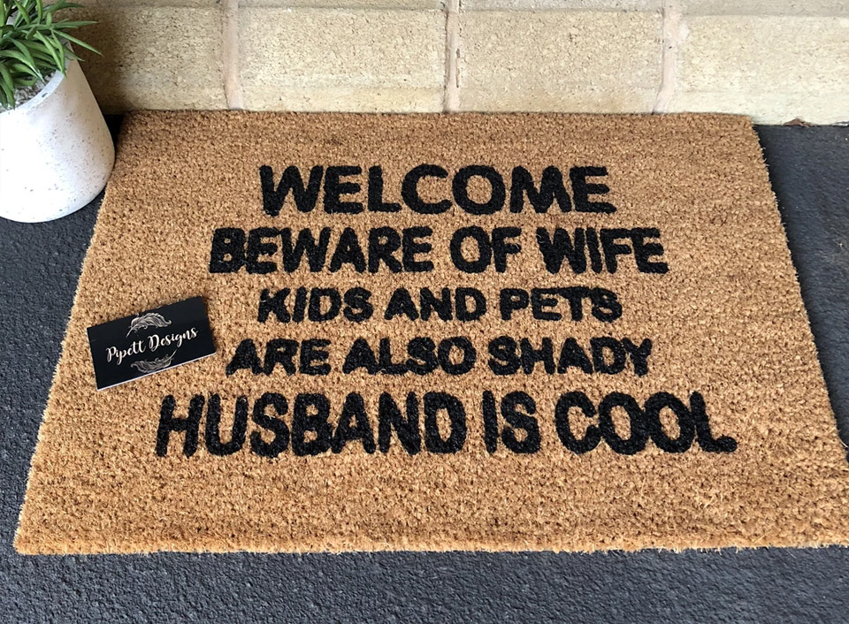 Welcom beware of wife and kids and pets are also shady husband is cool