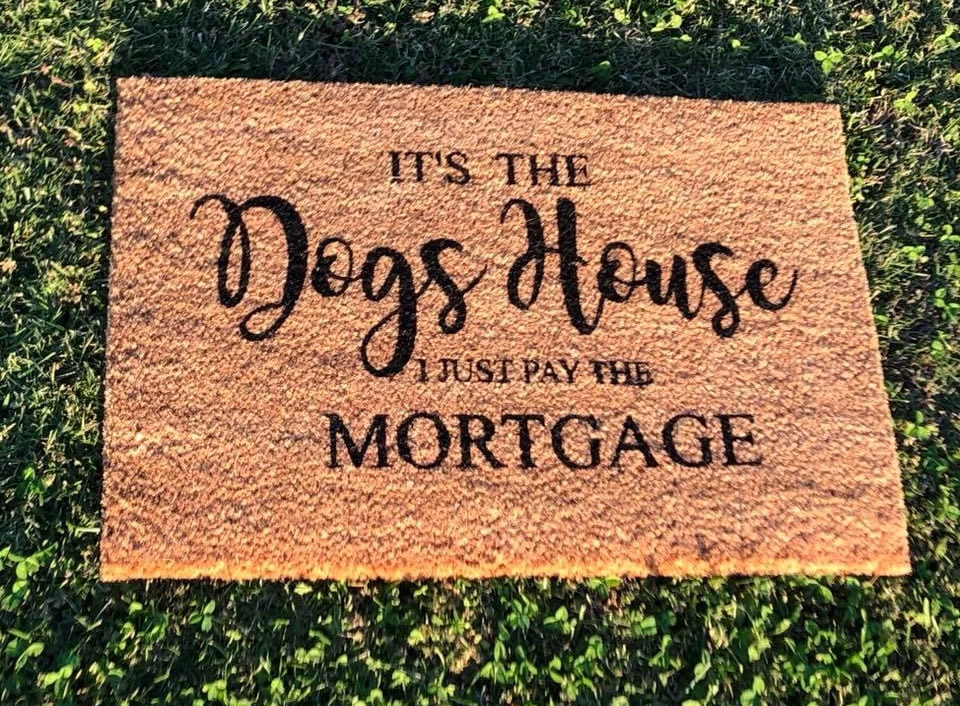 its the dogs house we just pay the mortgage